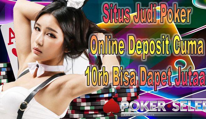 Situs Judi Poker Online Deposit Cuma 10rb Bisa Dapet Jutaan